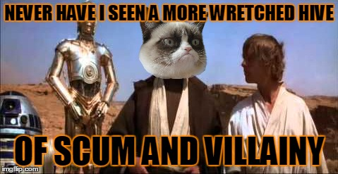 NEVER HAVE I SEEN A MORE WRETCHED HIVE OF SCUM AND VILLAINY | made w/ Imgflip meme maker
