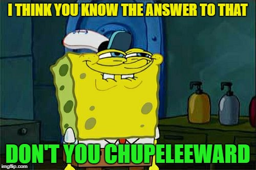 Dont You Squidward Meme | I THINK YOU KNOW THE ANSWER TO THAT DON'T YOU CHUPELEEWARD | image tagged in memes,dont you squidward | made w/ Imgflip meme maker