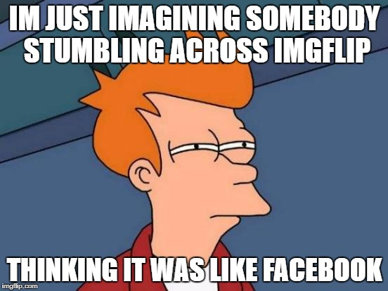 Futurama Fry Meme | IM JUST IMAGINING SOMEBODY STUMBLING ACROSS IMGFLIP THINKING IT WAS LIKE FACEBOOK | image tagged in memes,futurama fry | made w/ Imgflip meme maker