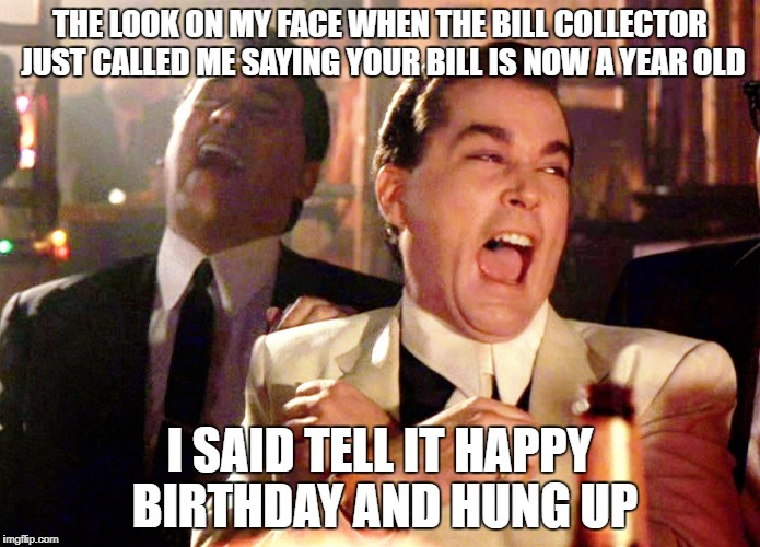 Good Fellas Hilarious Meme | THE LOOK ON MY FACE WHEN THE BILL COLLECTOR JUST CALLED ME SAYING YOUR BILL IS NOW A YEAR OLD I SAID TELL IT HAPPY BIRTHDAY AND HUNG UP | image tagged in memes,good fellas hilarious | made w/ Imgflip meme maker
