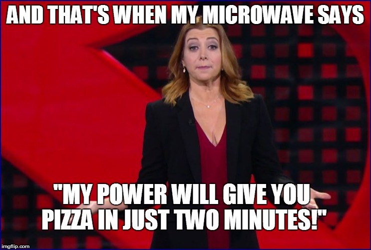 "AND THAT'S WHEN MY MICROWAVE SAYS ""MY POWER WILL GIVE YOU PIZZA IN JUST TWO MINUTES!"" 