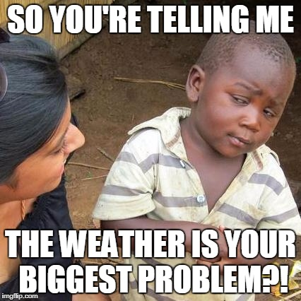 Third World Skeptical Kid Meme | SO YOU'RE TELLING ME THE WEATHER IS YOUR BIGGEST PROBLEM?! | image tagged in memes,third world skeptical kid | made w/ Imgflip meme maker