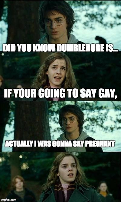 Horny Harry Meme | DID YOU KNOW DUMBLEDORE IS... IF YOUR GOING TO SAY GAY, ACTUALLY I WAS GONNA SAY PREGNANT | image tagged in memes,horny harry | made w/ Imgflip meme maker
