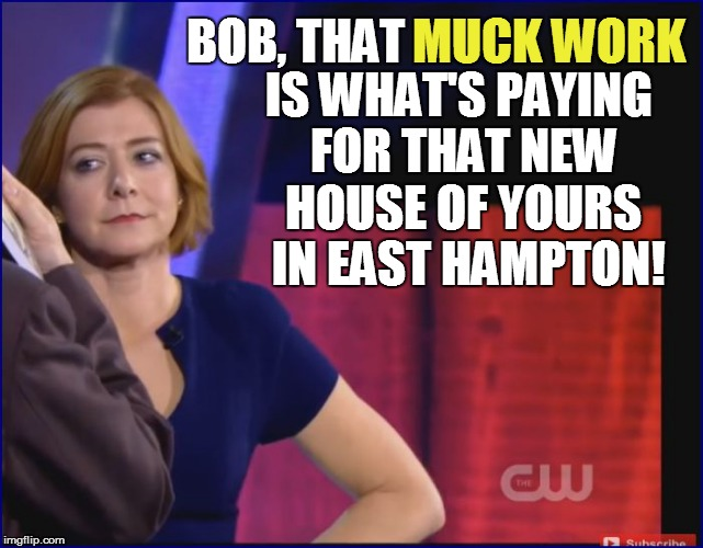 BOB, THAT MUCK WORK IS WHAT'S PAYING FOR THAT NEW HOUSE OF YOURS  IN EAST HAMPTON! | made w/ Imgflip meme maker