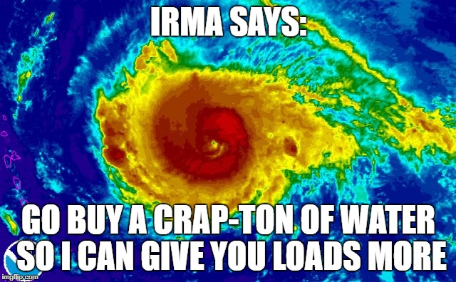 I'M BACK WITH HURRICANE MEMES | IRMA SAYS: GO BUY A CRAP-TON OF WATER SO I CAN GIVE YOU LOADS MORE | image tagged in hurricane irma | made w/ Imgflip meme maker