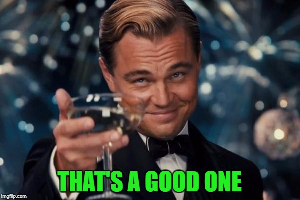 Leonardo Dicaprio Cheers Meme | THAT'S A GOOD ONE | image tagged in memes,leonardo dicaprio cheers | made w/ Imgflip meme maker