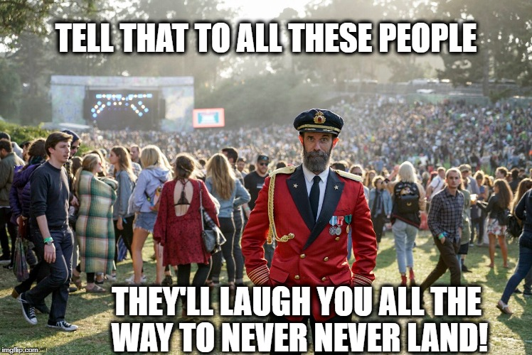 TELL THAT TO ALL THESE PEOPLE THEY'LL LAUGH YOU ALL THE WAY TO NEVER NEVER LAND! | made w/ Imgflip meme maker