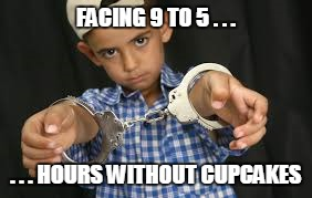 FACING 9 TO 5 . . . . . . HOURS WITHOUT CUPCAKES | made w/ Imgflip meme maker