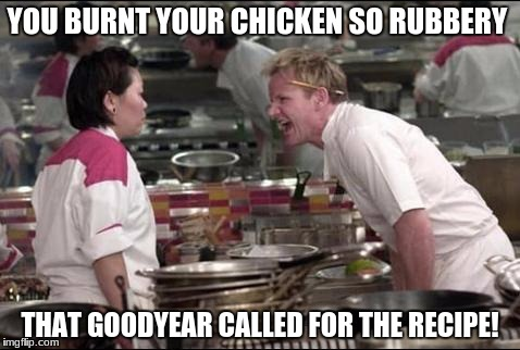 Angry Chef Gordon Ramsay Meme | YOU BURNT YOUR CHICKEN SO RUBBERY THAT GOODYEAR CALLED FOR THE RECIPE! | image tagged in memes,angry chef gordon ramsay | made w/ Imgflip meme maker