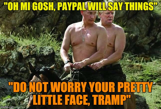 """OH MI GOSH, PAYPAL WILL SAY THINGS"" ""DO NOT WORRY YOUR PRETTY LITTLE FACE, TRAMP"" 