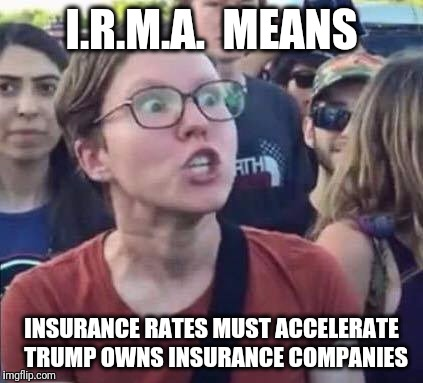 Read between the lines people | I.R.M.A.  MEANS INSURANCE RATES MUST ACCELERATE  TRUMP OWNS INSURANCE COMPANIES | image tagged in angry liberal,hurricane irma,irma,insurance | made w/ Imgflip meme maker
