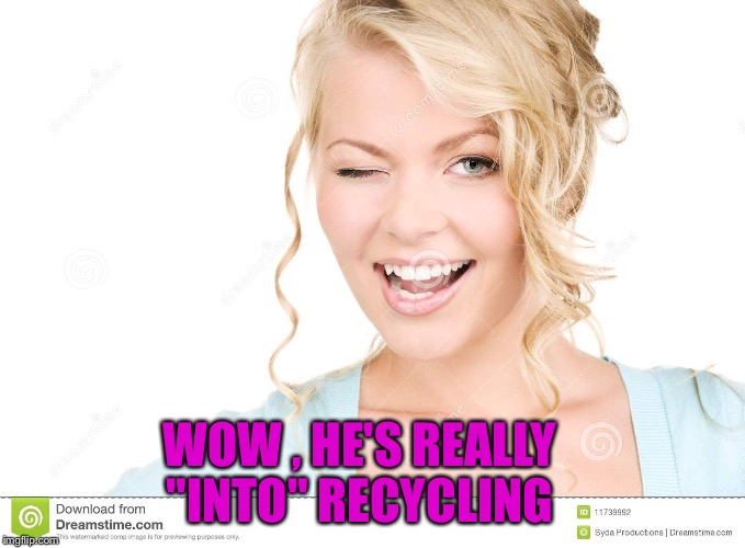 "WOW , HE'S REALLY ""INTO"" RECYCLING 