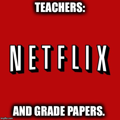 Goddam you Netflix! | TEACHERS: AND GRADE PAPERS. | image tagged in netflix and chill,teachers | made w/ Imgflip meme maker