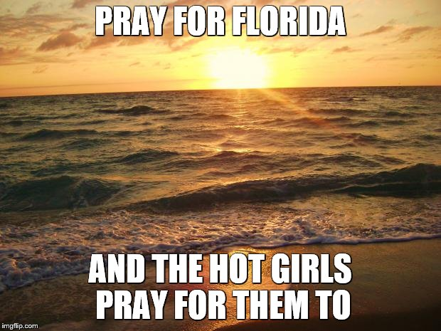 Florida Sunrise | PRAY FOR FLORIDA AND THE HOT GIRLS PRAY FOR THEM TO | image tagged in florida sunrise | made w/ Imgflip meme maker