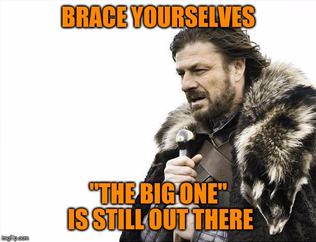 "Brace Yourselves X is Coming Meme | BRACE YOURSELVES ""THE BIG ONE"" IS STILL OUT THERE 
