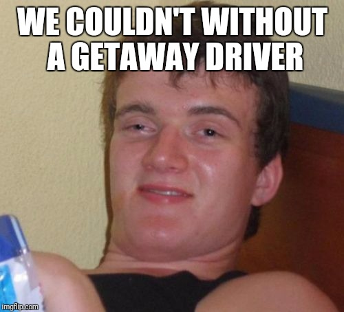 10 Guy Meme | WE COULDN'T WITHOUT A GETAWAY DRIVER | image tagged in memes,10 guy | made w/ Imgflip meme maker