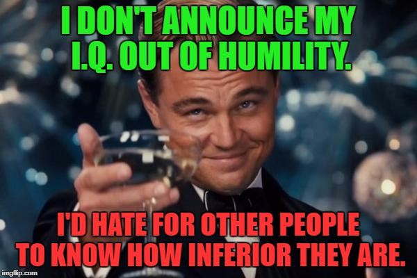 Leonardo Dicaprio Cheers Meme | I DON'T ANNOUNCE MY I.Q. OUT OF HUMILITY. I'D HATE FOR OTHER PEOPLE TO KNOW HOW INFERIOR THEY ARE. | image tagged in memes,leonardo dicaprio cheers | made w/ Imgflip meme maker
