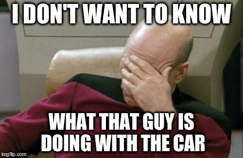 Captain Picard Facepalm Meme | I DON'T WANT TO KNOW WHAT THAT GUY IS DOING WITH THE CAR | image tagged in memes,captain picard facepalm | made w/ Imgflip meme maker