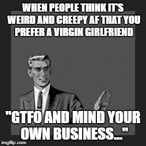 "Kill Yourself Guy Meme | WHEN PEOPLE THINK IT'S WEIRD AND CREEPY AF THAT YOU PREFER A VIRGIN GIRLFRIEND ""GTFO AND MIND YOUR OWN BUSINESS..."" 