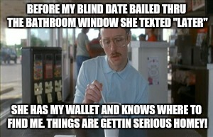 "So I Guess You Can Say Things Are Getting Pretty Serious Meme | BEFORE MY BLIND DATE BAILED THRU THE BATHROOM WINDOW SHE TEXTED ""LATER"" SHE HAS MY WALLET AND KNOWS WHERE TO FIND ME. THINGS ARE GETTIN SERI 