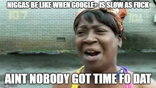 Aint Nobody Got Time For That Meme | N**GAS BE LIKE WHEN GOOGLE+ IS SLOW AS F**K AINT NOBODY GOT TIME FO DAT | image tagged in memes,aint nobody got time for that | made w/ Imgflip meme maker