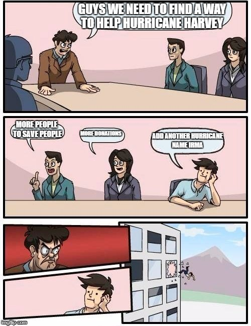Boardroom Meeting Suggestion Meme | GUYS WE NEED TO FIND A WAY TO HELP HURRICANE HARVEY MORE PEOPLE TO SAVE PEOPLE MORE DONATIONS ADD ANOTHER HURRICANE NAME IRMA | image tagged in memes,boardroom meeting suggestion | made w/ Imgflip meme maker