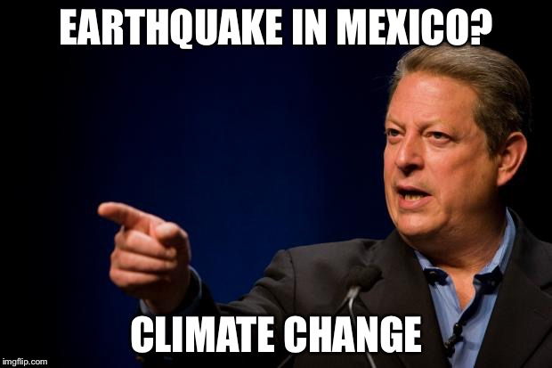 al gore troll | EARTHQUAKE IN MEXICO? CLIMATE CHANGE | image tagged in al gore troll | made w/ Imgflip meme maker