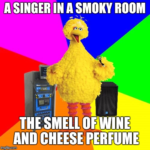 Wrong lyrics karaoke big bird | A SINGER IN A SMOKY ROOM THE SMELL OF WINE AND CHEESE PERFUME | image tagged in funny,wrong lyrics karaoke big bird,humor,memes,animals,music | made w/ Imgflip meme maker