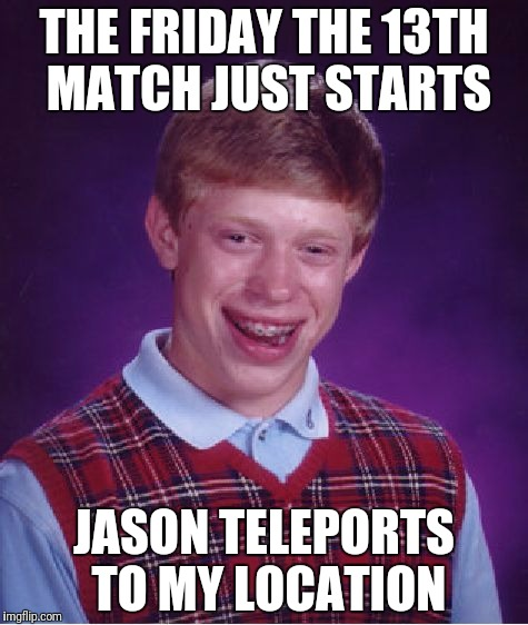 Bad Luck Brian Meme | THE FRIDAY THE 13TH MATCH JUST STARTS JASON TELEPORTS TO MY LOCATION | image tagged in memes,bad luck brian | made w/ Imgflip meme maker