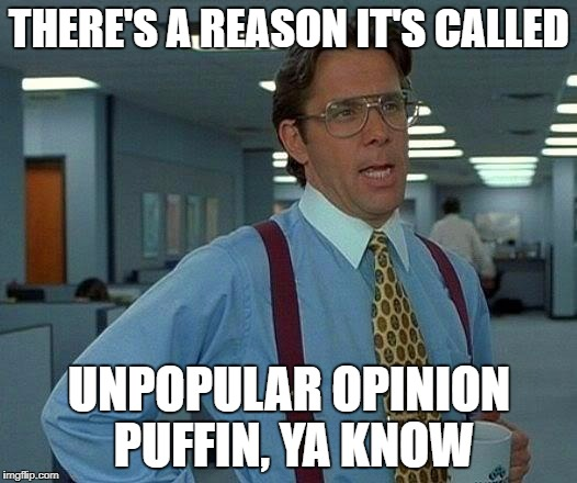 That Would Be Great Meme | THERE'S A REASON IT'S CALLED UNPOPULAR OPINION PUFFIN, YA KNOW | image tagged in memes,that would be great | made w/ Imgflip meme maker