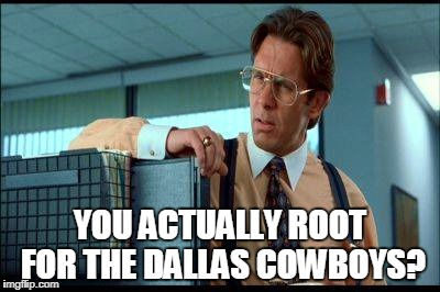 YOU ACTUALLY ROOT FOR THE DALLAS COWBOYS? | image tagged in office space | made w/ Imgflip meme maker