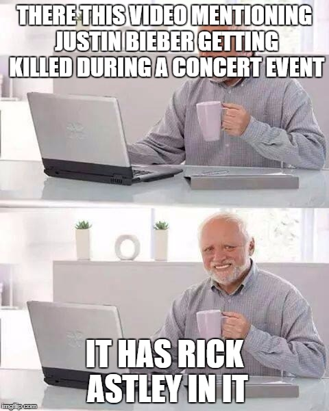 Concert Event | THERE THIS VIDEO MENTIONING JUSTIN BIEBER GETTING KILLED DURING A CONCERT EVENT IT HAS RICK ASTLEY IN IT | image tagged in memes,hide the pain harold,justin bieber,rick astley,rickroll | made w/ Imgflip meme maker