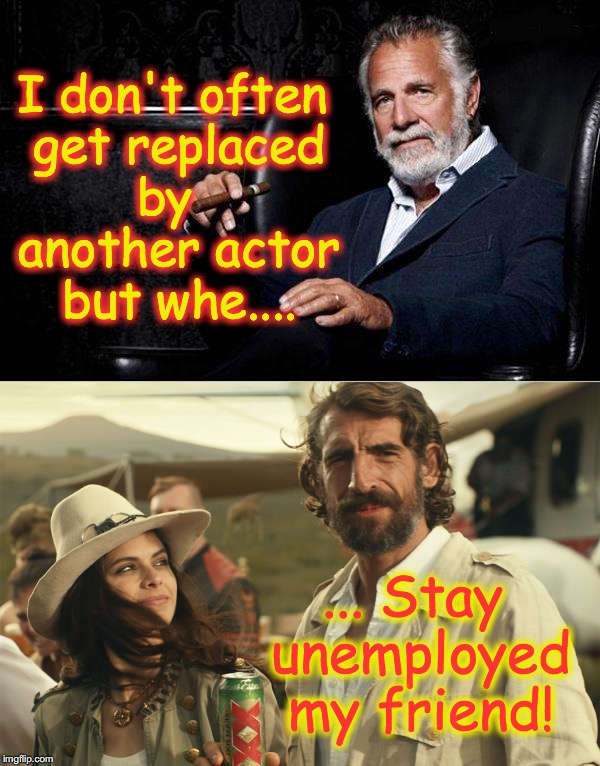 I don't often get replaced by   another actor but whe.... ... Stay unemployed my friend! | image tagged in the most interesting man in the world | made w/ Imgflip meme maker