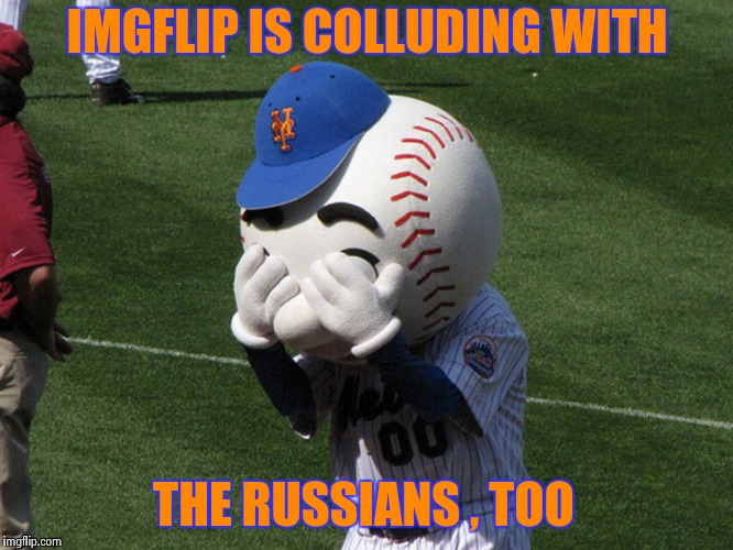 Mr. Met | IMGFLIP IS COLLUDING WITH THE RUSSIANS , TOO | image tagged in mr met | made w/ Imgflip meme maker