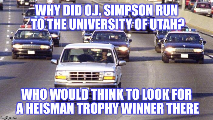 Hiding from the Law | WHY DID O.J. SIMPSON RUN TO THE UNIVERSITY OF UTAH? WHO WOULD THINK TO LOOK FOR A HEISMAN TROPHY WINNER THERE | image tagged in oj simpson,byu,utah,football,bronco,trophy | made w/ Imgflip meme maker