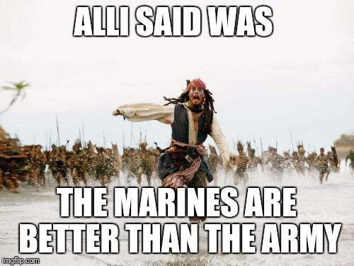 Jack Sparrow Being Chased Meme | ALLI SAID WAS THE MARINES ARE BETTER THAN THE ARMY | image tagged in memes,jack sparrow being chased | made w/ Imgflip meme maker