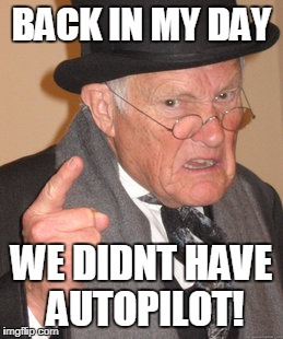 Back In My Day Meme | BACK IN MY DAY WE DIDNT HAVE AUTOPILOT! | image tagged in memes,back in my day | made w/ Imgflip meme maker