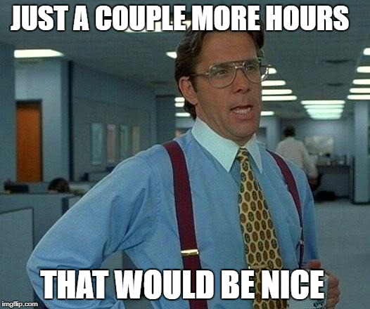 That Would Be Great Meme | JUST A COUPLE MORE HOURS THAT WOULD BE NICE | image tagged in memes,that would be great | made w/ Imgflip meme maker