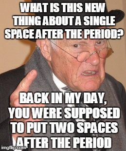 Back In My Day Meme | WHAT IS THIS NEW THING ABOUT A SINGLE SPACE AFTER THE PERIOD? BACK IN MY DAY, YOU WERE SUPPOSED TO PUT TWO SPACES AFTER THE PERIOD | image tagged in memes,back in my day | made w/ Imgflip meme maker