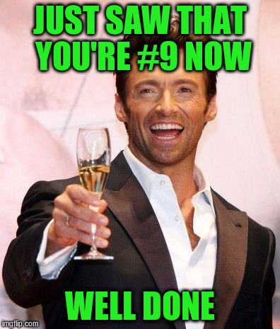 JUST SAW THAT YOU'RE #9 NOW WELL DONE | made w/ Imgflip meme maker