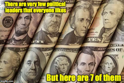 Two are so good we liked 'em twice | There are very few political leaders that everyone likes But here are 7 of them | image tagged in money,political leaders | made w/ Imgflip meme maker