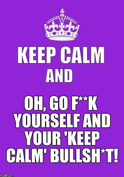 keep calm | OH, GO F**K YOURSELF AND YOUR 'KEEP CALM' BULLSH*T! | image tagged in keep calm | made w/ Imgflip meme maker