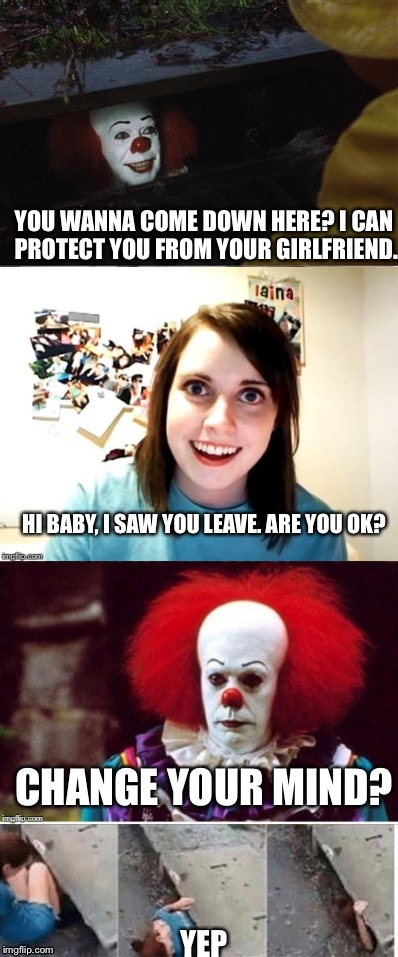 Which would you choose? | YOU WANNA COME DOWN HERE? I CAN PROTECT YOU FROM YOUR GIRLFRIEND. HI BABY, I SAW YOU LEAVE. ARE YOU OK? CHANGE YOUR MIND? YEP | image tagged in pennywise,pennywise in sewer,pennywise wtf,sewer,memes,overly attached girlfriend | made w/ Imgflip meme maker