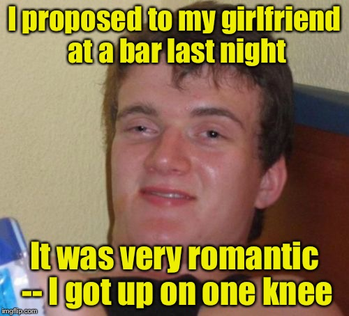 10 Guy Meme | I proposed to my girlfriend at a bar last night It was very romantic -- I got up on one knee | image tagged in memes,10 guy | made w/ Imgflip meme maker