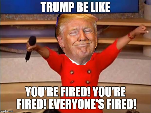 You're Fired | TRUMP BE LIKE YOU'RE FIRED! YOU'RE FIRED! EVERYONE'S FIRED! | image tagged in memes,oprah you get a,fired,donald trump,trump | made w/ Imgflip meme maker