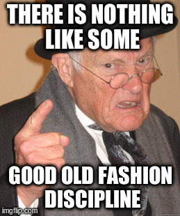 Back In My Day Meme | THERE IS NOTHING LIKE SOME GOOD OLD FASHION DISCIPLINE | image tagged in memes,back in my day | made w/ Imgflip meme maker