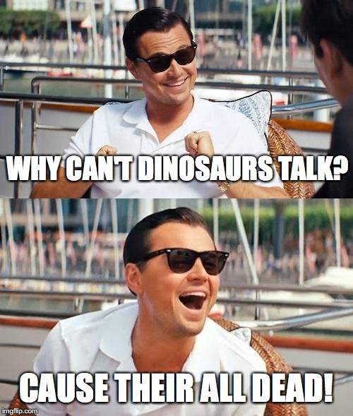 Lenardo Dinocaprio | WHY CAN'T DINOSAURS TALK? CAUSE THEIR ALL DEAD! | image tagged in memes,leonardo dicaprio wolf of wall street,dinosaurs | made w/ Imgflip meme maker