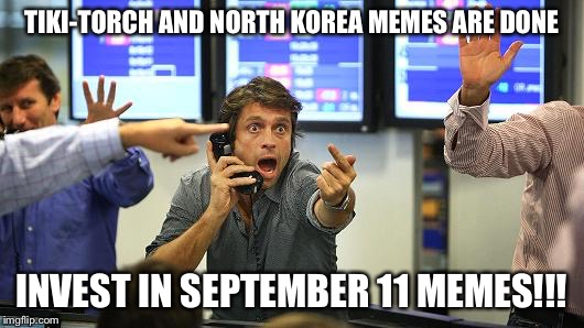 TIKI-TORCH AND NORTH KOREA MEMES ARE DONE INVEST IN SEPTEMBER 11 MEMES!!! | image tagged in buybuybuy | made w/ Imgflip meme maker