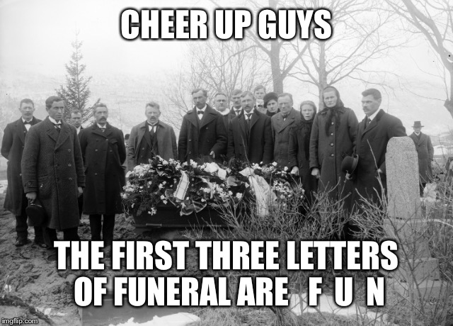CHEER UP GUYS THE FIRST THREE LETTERS OF FUNERAL ARE   F  U  N | made w/ Imgflip meme maker