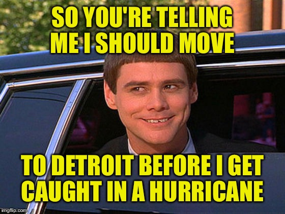 SO YOU'RE TELLING ME I SHOULD MOVE TO DETROIT BEFORE I GET CAUGHT IN A HURRICANE | made w/ Imgflip meme maker